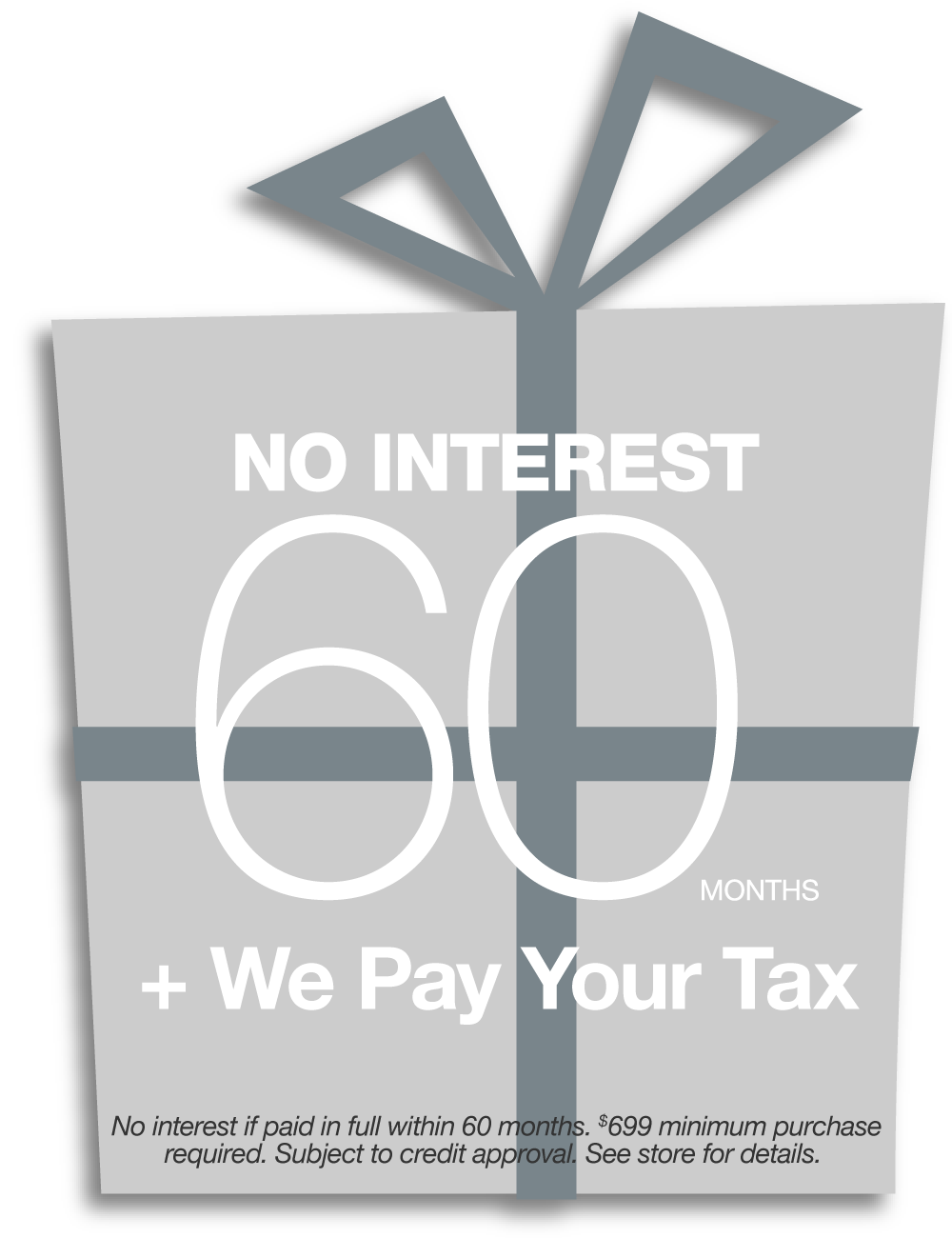 No Interest for 60 Months + We Pay Your Tax. See store for details.