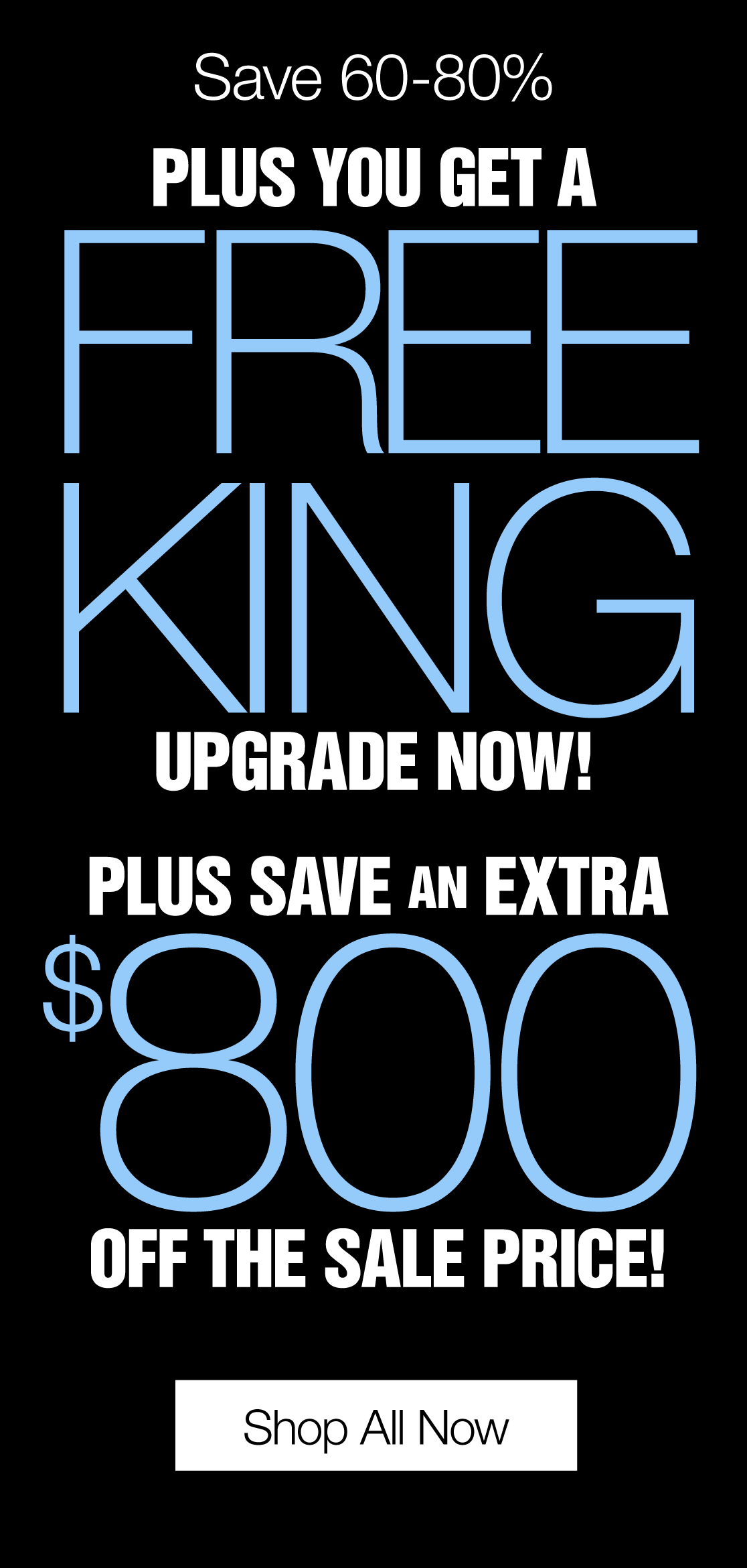 Save 60-80% Plus You Get A FREE KING Upgrade Now! Plus Save an Extra $800 off the sale price!